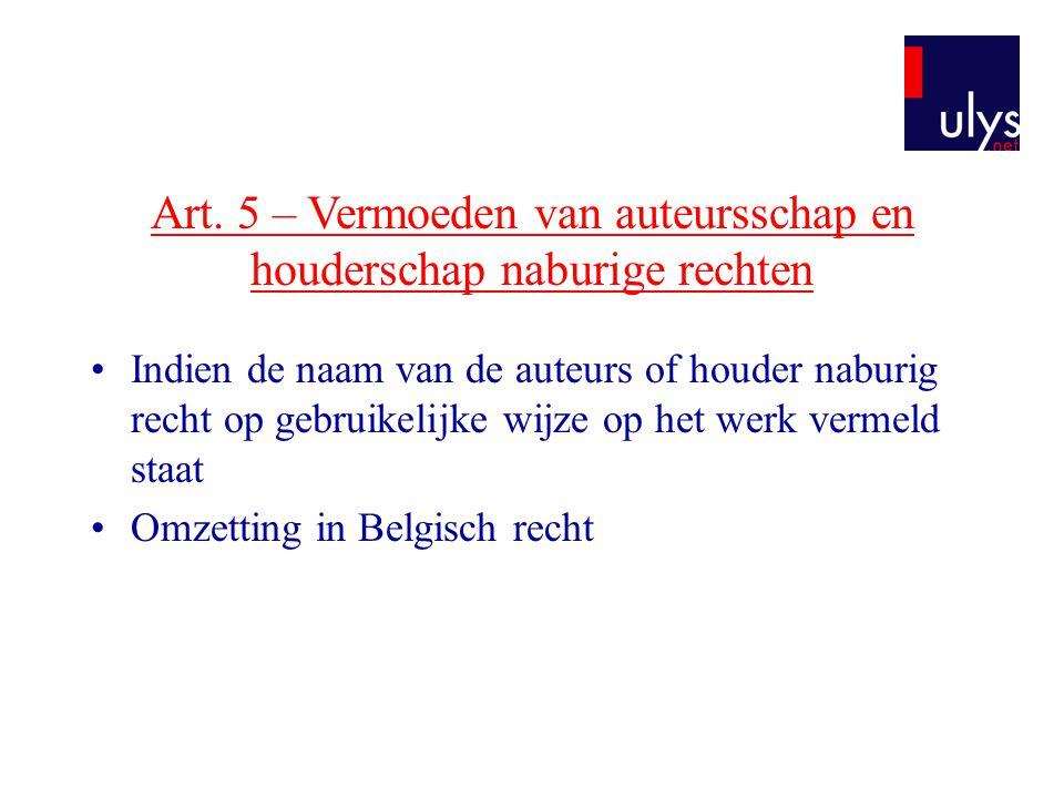 Art. 5 – Vermoeden van auteursschap en houderschap naburige rechten •Indien de naam van de auteurs of houder naburig recht op gebruikelijke wijze op h
