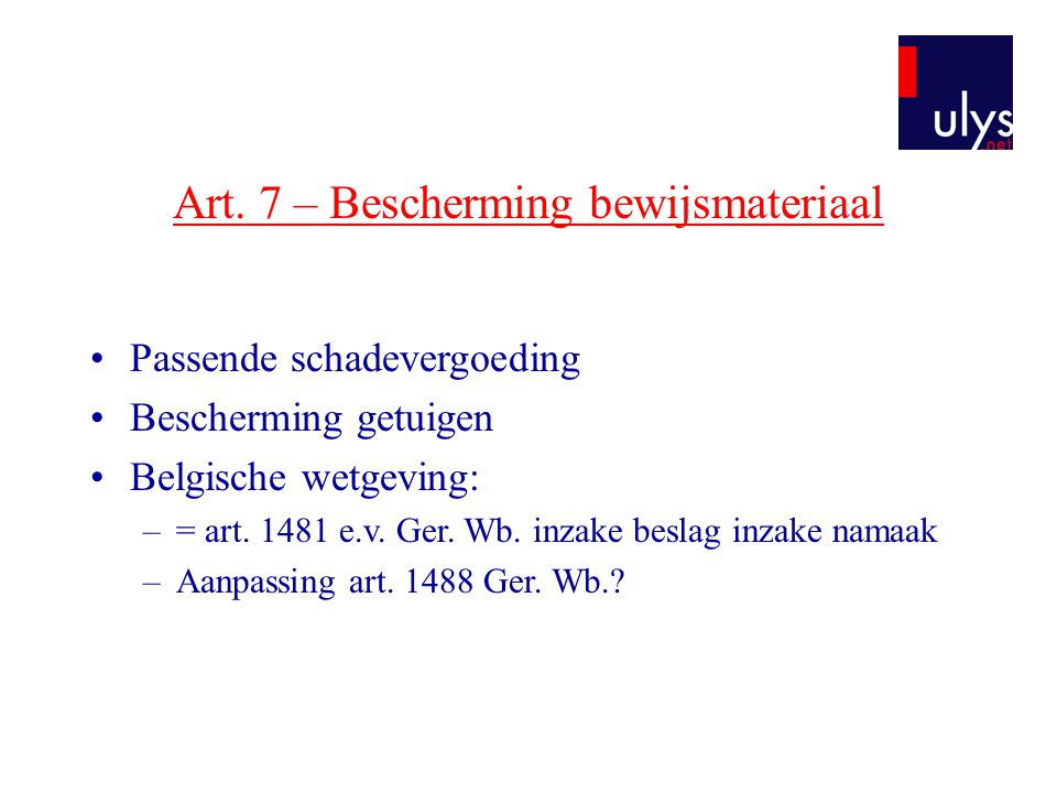 Art. 7 – Bescherming bewijsmateriaal •Passende schadevergoeding •Bescherming getuigen •Belgische wetgeving: –= art. 1481 e.v. Ger. Wb. inzake beslag i