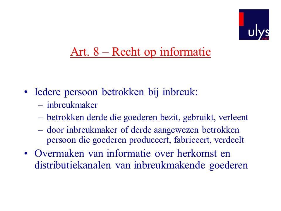 Art. 8 – Recht op informatie •Iedere persoon betrokken bij inbreuk: –inbreukmaker –betrokken derde die goederen bezit, gebruikt, verleent –door inbreu