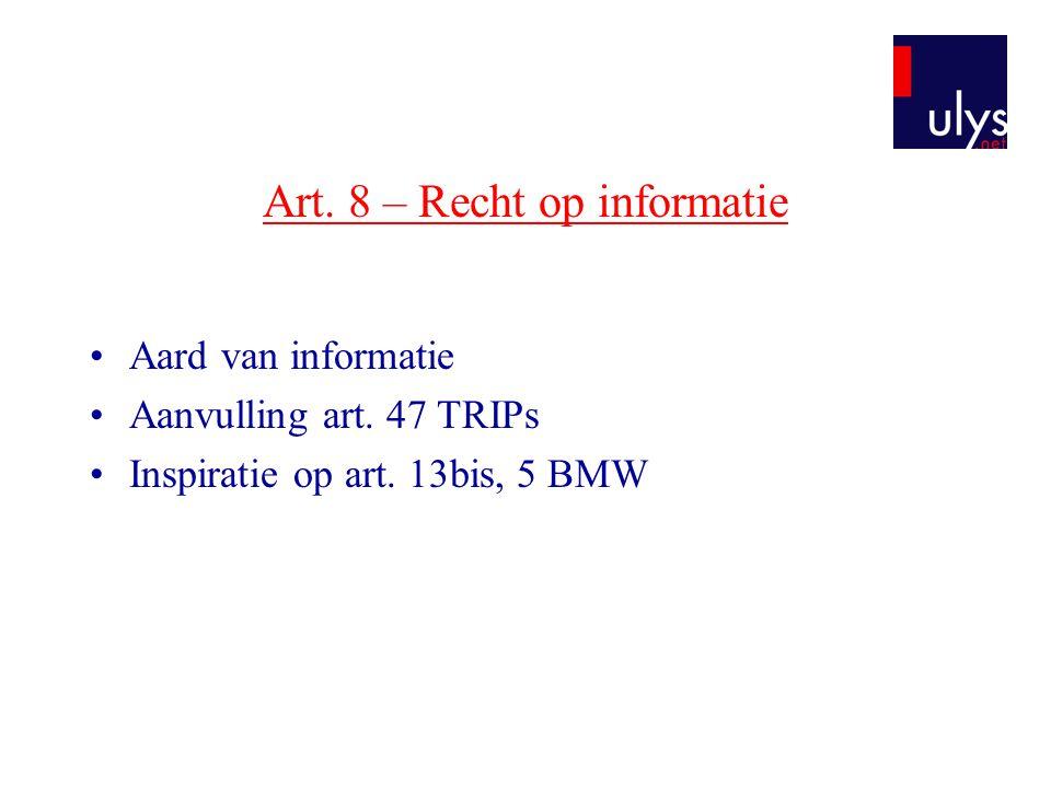Art. 8 – Recht op informatie •Aard van informatie •Aanvulling art. 47 TRIPs •Inspiratie op art. 13bis, 5 BMW