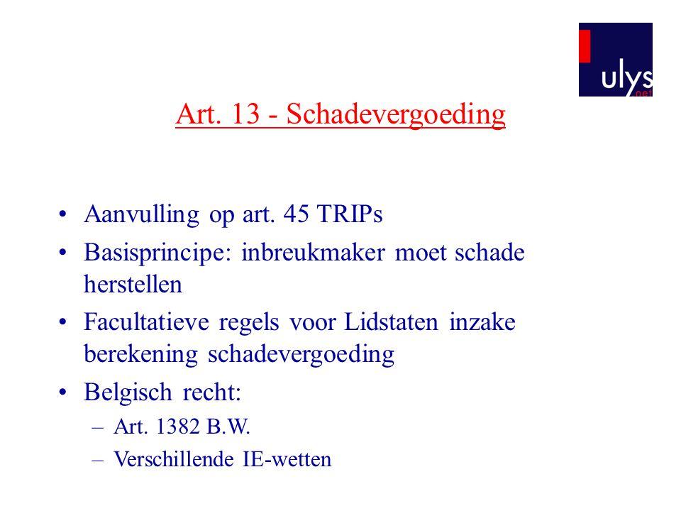 Art. 13 - Schadevergoeding •Aanvulling op art. 45 TRIPs •Basisprincipe: inbreukmaker moet schade herstellen •Facultatieve regels voor Lidstaten inzake