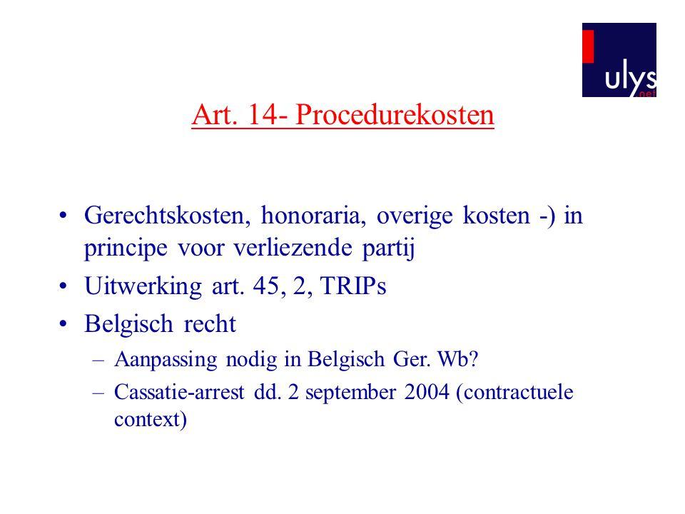 Art. 14- Procedurekosten •Gerechtskosten, honoraria, overige kosten -) in principe voor verliezende partij •Uitwerking art. 45, 2, TRIPs •Belgisch rec
