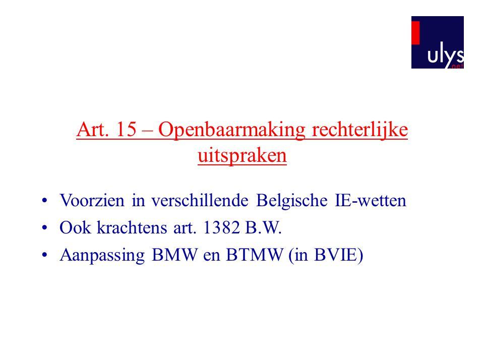 Art. 15 – Openbaarmaking rechterlijke uitspraken •Voorzien in verschillende Belgische IE-wetten •Ook krachtens art. 1382 B.W. •Aanpassing BMW en BTMW