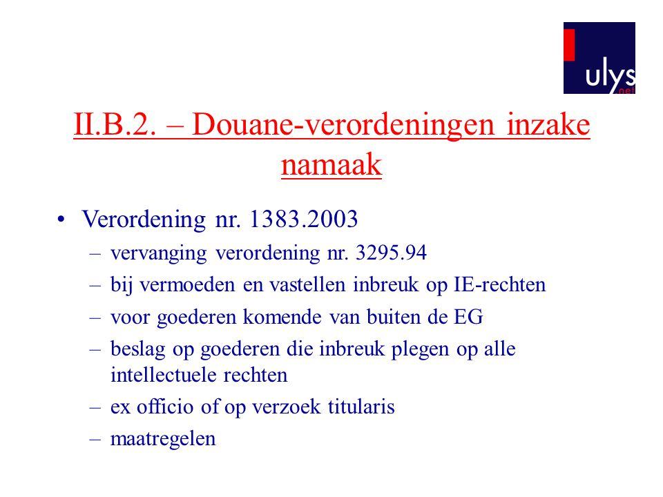 II.B.2. – Douane-verordeningen inzake namaak •Verordening nr. 1383.2003 –vervanging verordening nr. 3295.94 –bij vermoeden en vastellen inbreuk op IE-