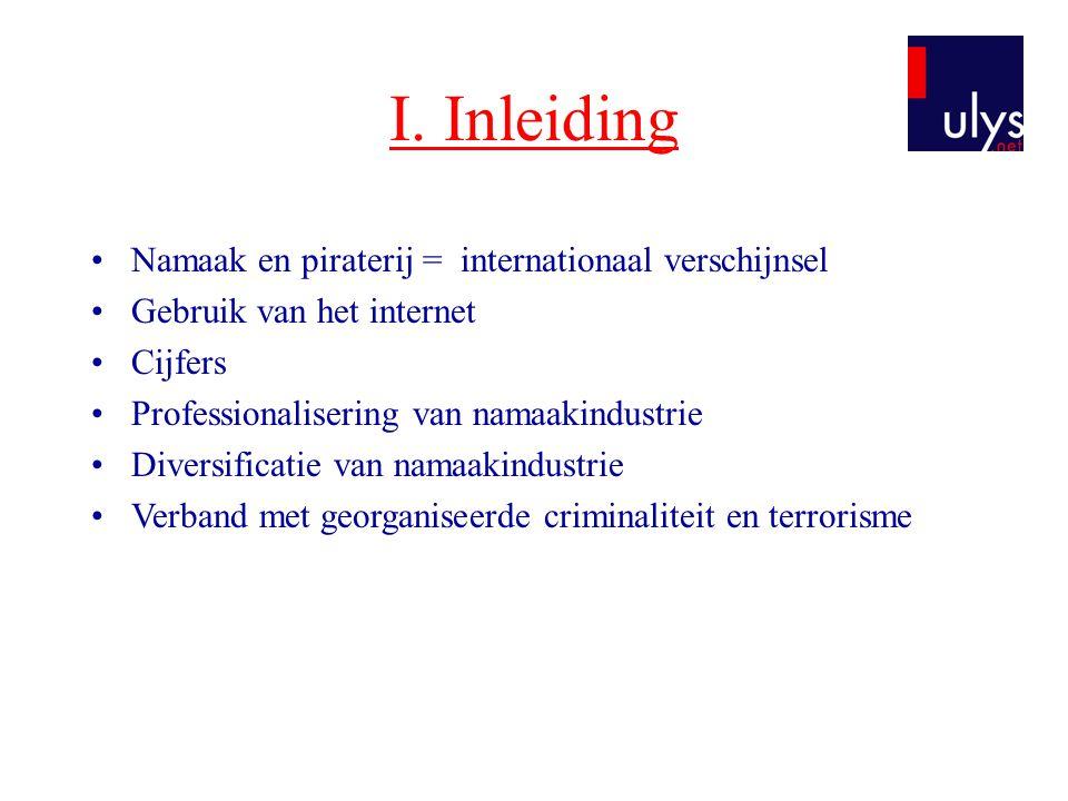 I. Inleiding •Namaak en piraterij = internationaal verschijnsel •Gebruik van het internet •Cijfers •Professionalisering van namaakindustrie •Diversifi
