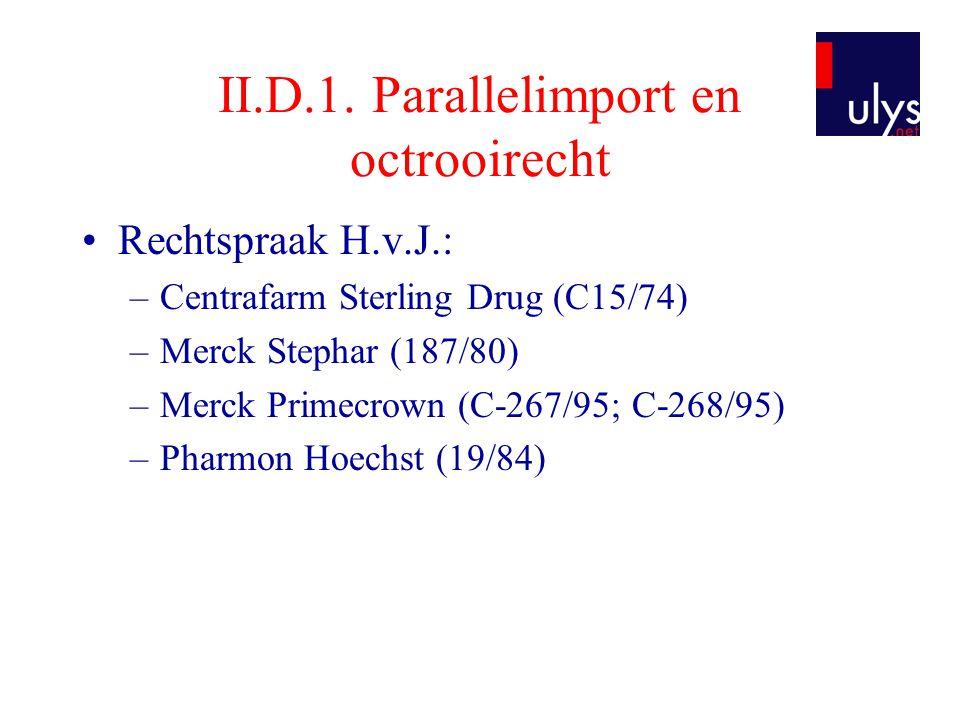 II.D.1. Parallelimport en octrooirecht •Rechtspraak H.v.J.: –Centrafarm Sterling Drug (C15/74) –Merck Stephar (187/80) –Merck Primecrown (C-267/95; C-