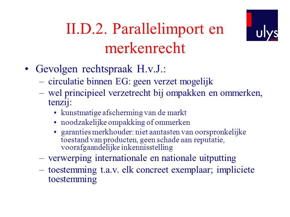 II.D.2. Parallelimport en merkenrecht •Gevolgen rechtspraak H.v.J.: –circulatie binnen EG: geen verzet mogelijk –wel principieel verzetrecht bij ompak