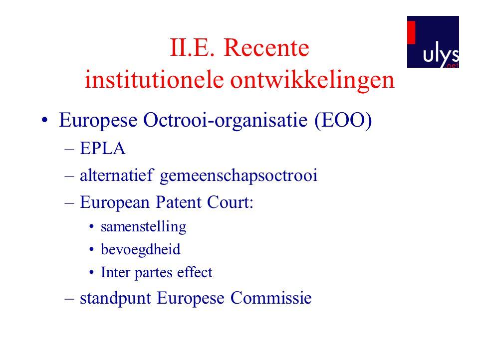 II.E. Recente institutionele ontwikkelingen •Europese Octrooi-organisatie (EOO) –EPLA –alternatief gemeenschapsoctrooi –European Patent Court: •samens