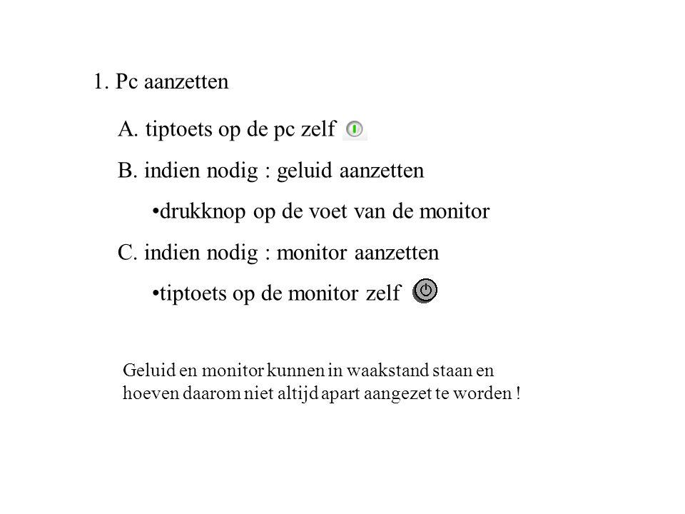 1. Pc aanzetten A. tiptoets op de pc zelf B. indien nodig : geluid aanzetten •drukknop op de voet van de monitor C. indien nodig : monitor aanzetten •