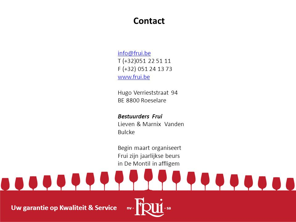 info@frui.be T (+32)051 22 51 11 F (+32) 051 24 13 73 www.frui.be Hugo Verrieststraat 94 BE 8800 Roeselare Bestuurders Frui Lieven & Marnix Vanden Bul