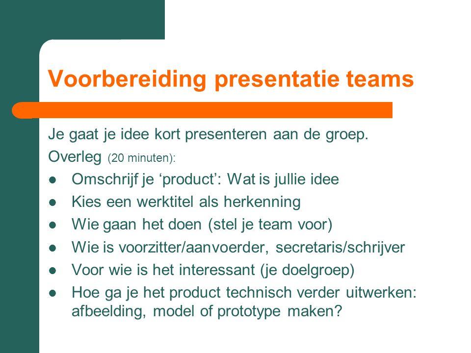 Voorbereiding presentatie teams Je gaat je idee kort presenteren aan de groep. Overleg (20 minuten):  Omschrijf je 'product': Wat is jullie idee  Ki