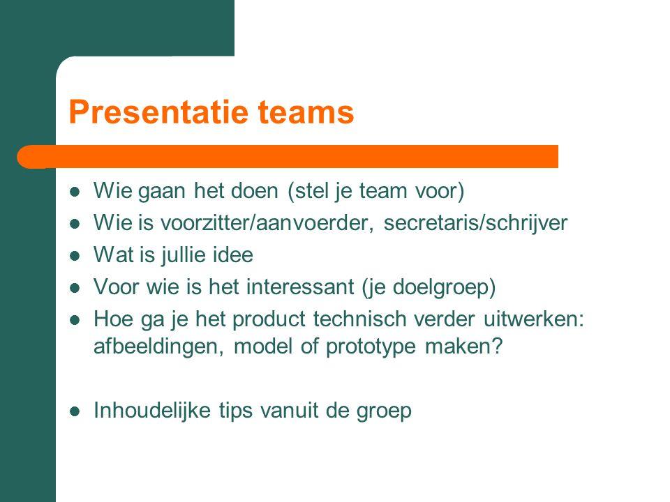 Presentatie teams  Wie gaan het doen (stel je team voor)  Wie is voorzitter/aanvoerder, secretaris/schrijver  Wat is jullie idee  Voor wie is het