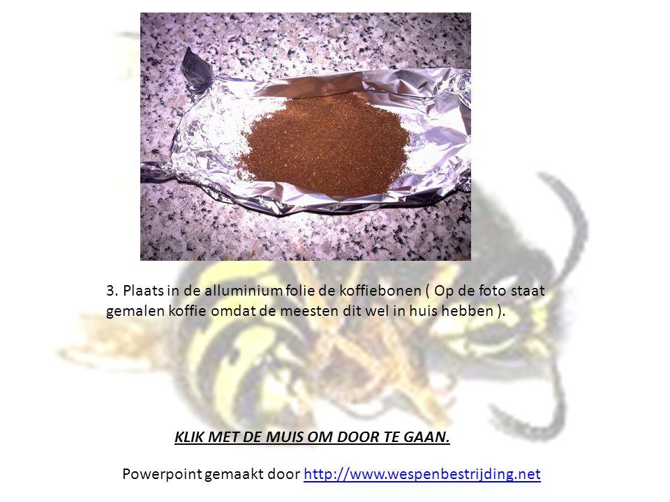 3. Plaats in de alluminium folie de koffiebonen ( Op de foto staat gemalen koffie omdat de meesten dit wel in huis hebben ). KLIK MET DE MUIS OM DOOR
