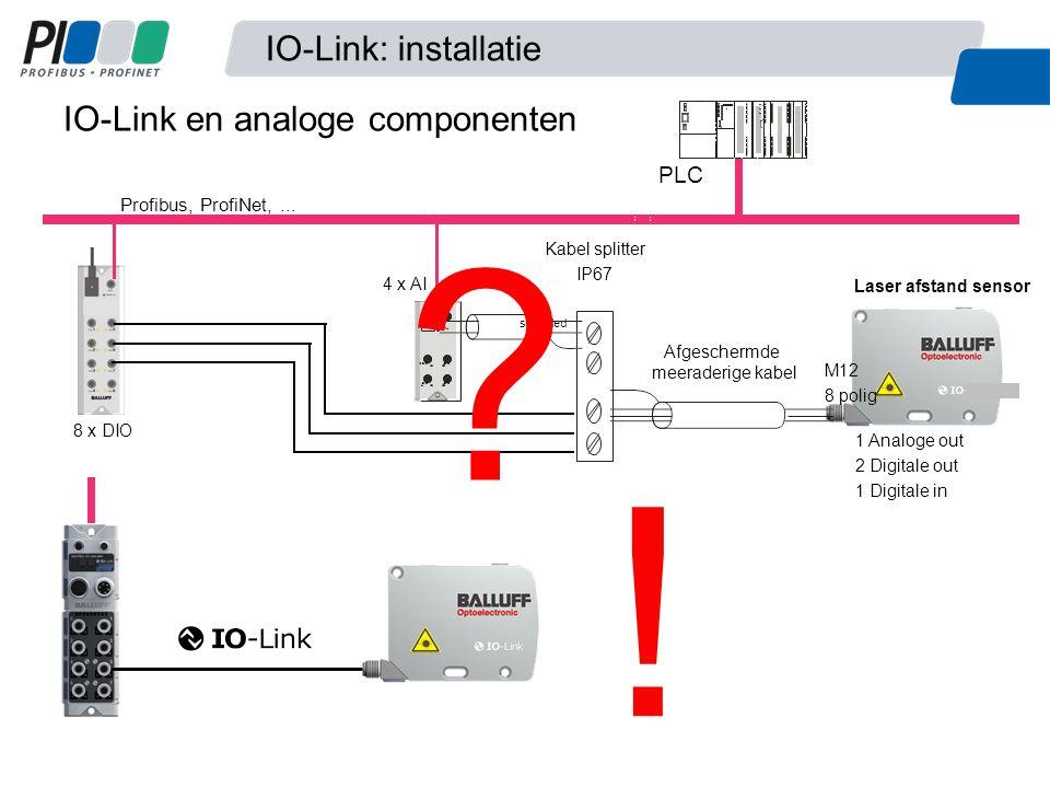 PLC Profibus, ProfiNet,... 8 x DIO Power on C/Q 3 4 7 C/Q 8 4 x AI Laser afstand sensor Kabel splitter IP67 shielded 1 Analoge out 2 Digitale out 1 Di