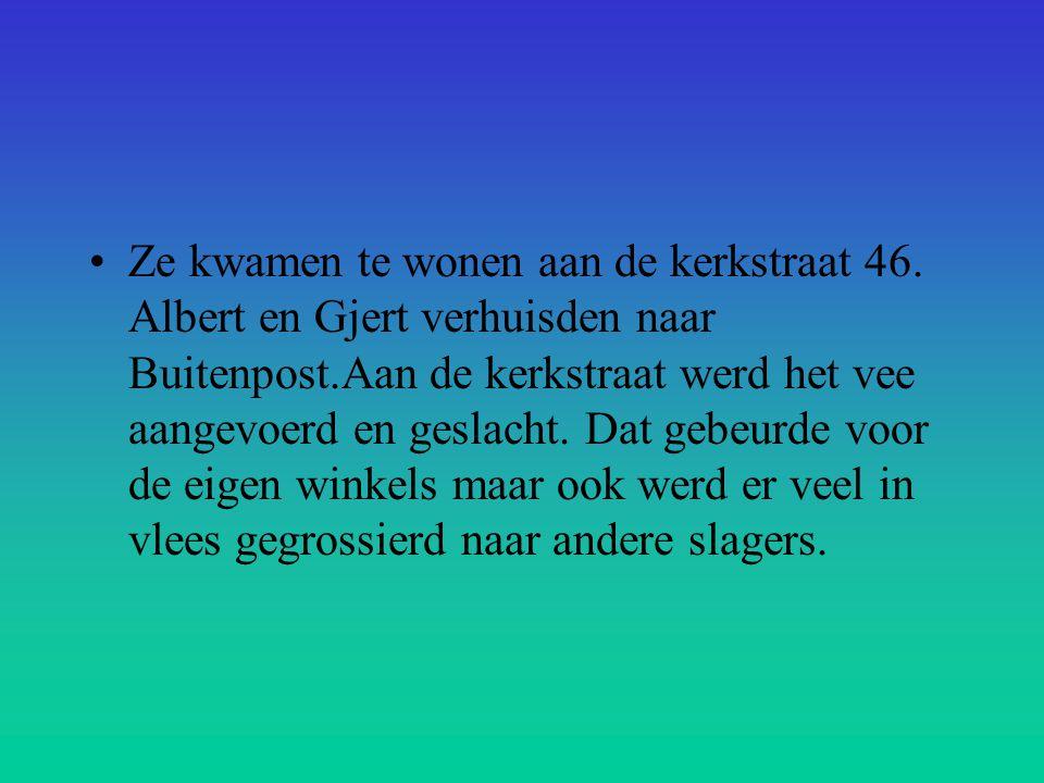 •Ze kwamen te wonen aan de kerkstraat 46. Albert en Gjert verhuisden naar Buitenpost.Aan de kerkstraat werd het vee aangevoerd en geslacht. Dat gebeur