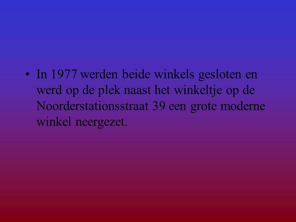 •In 1977 werden beide winkels gesloten en werd op de plek naast het winkeltje op de Noorderstationsstraat 39 een grote moderne winkel neergezet.