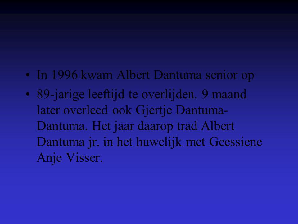•In 1996 kwam Albert Dantuma senior op •89-jarige leeftijd te overlijden. 9 maand later overleed ook Gjertje Dantuma- Dantuma. Het jaar daarop trad Al