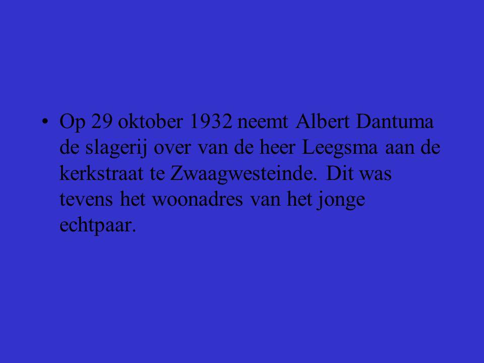 •Op 29 oktober 1932 neemt Albert Dantuma de slagerij over van de heer Leegsma aan de kerkstraat te Zwaagwesteinde. Dit was tevens het woonadres van he