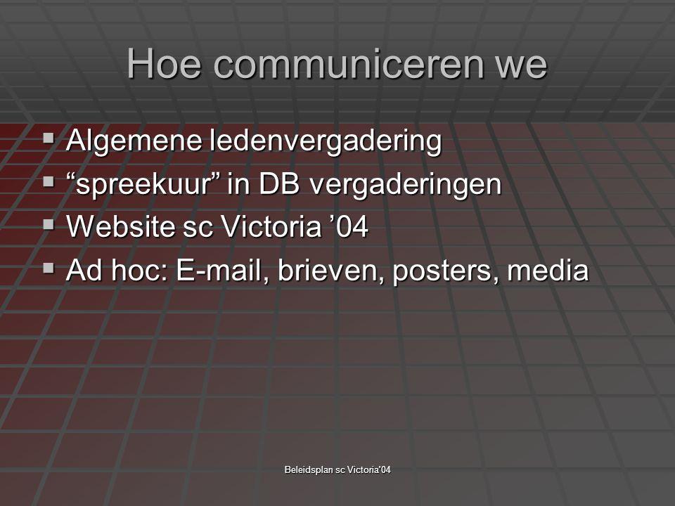 """Beleidsplan sc Victoria'04 Hoe communiceren we  Algemene ledenvergadering  """"spreekuur"""" in DB vergaderingen  Website sc Victoria '04  Ad hoc: E-mai"""