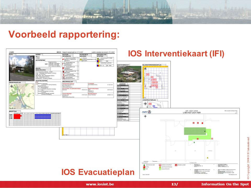 Information On the Spot © Copyright 2008 IOS International Voorbeeld rapportering: 13/ IOS Interventiekaart (IFI) IOS Evacuatieplan www.iosint.be 13/