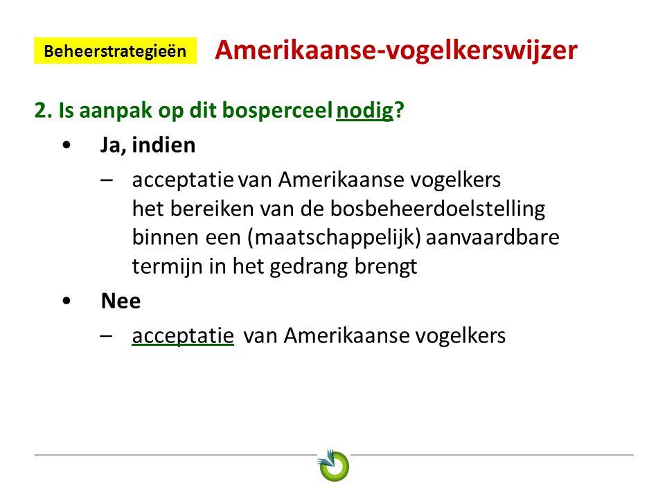 Amerikaanse-vogelkerswijzer Beheerstrategieën 2. Is aanpak op dit bosperceel nodig? •Ja, indien –acceptatie van Amerikaanse vogelkers het bereiken van