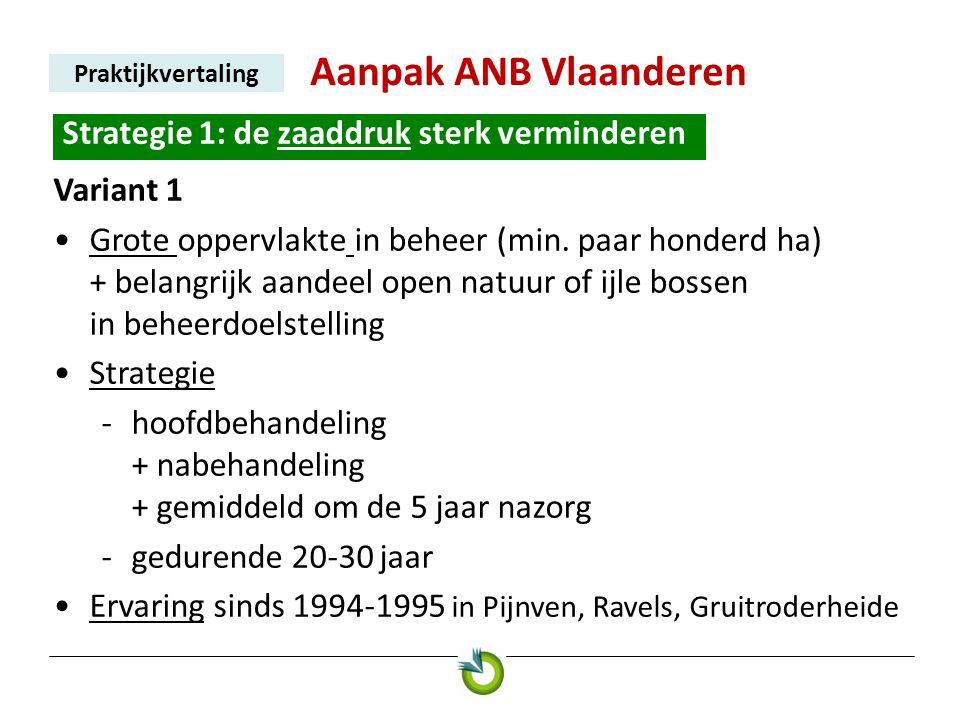 Aanpak ANB Vlaanderen Praktijkvertaling Strategie 1: de zaaddruk sterk verminderen. Variant 1 •Grote oppervlakte in beheer (min. paar honderd ha) + be