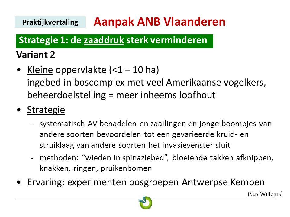 Aanpak ANB Vlaanderen Praktijkvertaling Strategie 1: de zaaddruk sterk verminderen. Variant 2 •Kleine oppervlakte (<1 – 10 ha) ingebed in boscomplex m
