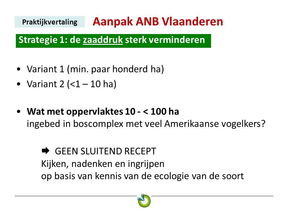 Aanpak ANB Vlaanderen Praktijkvertaling Strategie 1: de zaaddruk sterk verminderen. •Variant 1 (min. paar honderd ha) •Variant 2 (<1 – 10 ha) •Wat met