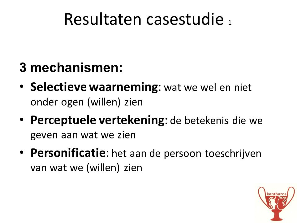 Resultaten casestudie 1 3 mechanismen: • Selectieve waarneming: wat we wel en niet onder ogen (willen) zien • Perceptuele vertekening: de betekenis di