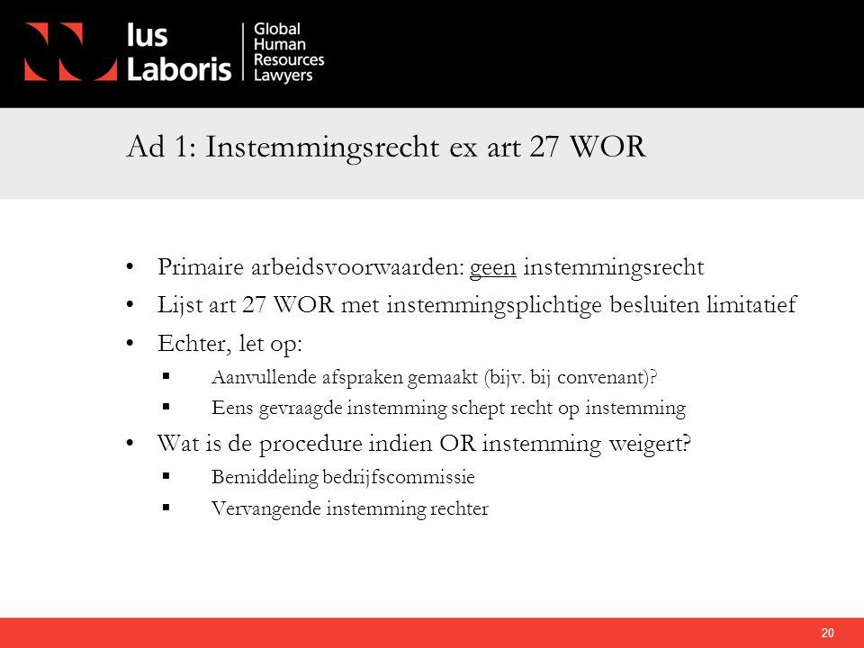 Ad 1: Instemmingsrecht ex art 27 WOR •Primaire arbeidsvoorwaarden: geen instemmingsrecht •Lijst art 27 WOR met instemmingsplichtige besluiten limitati