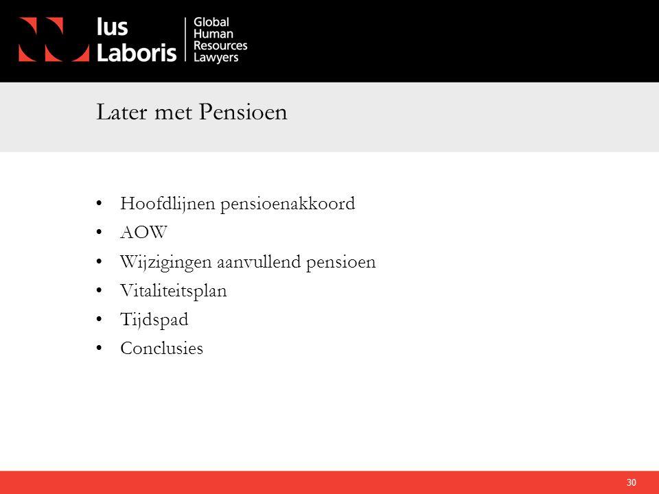 Later met Pensioen •Hoofdlijnen pensioenakkoord •AOW •Wijzigingen aanvullend pensioen •Vitaliteitsplan •Tijdspad •Conclusies 30