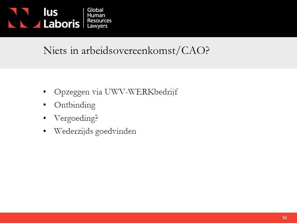 Niets in arbeidsovereenkomst/CAO? •Opzeggen via UWV-WERKbedrijf •Ontbinding •Vergoeding? •Wederzijds goedvinden 50