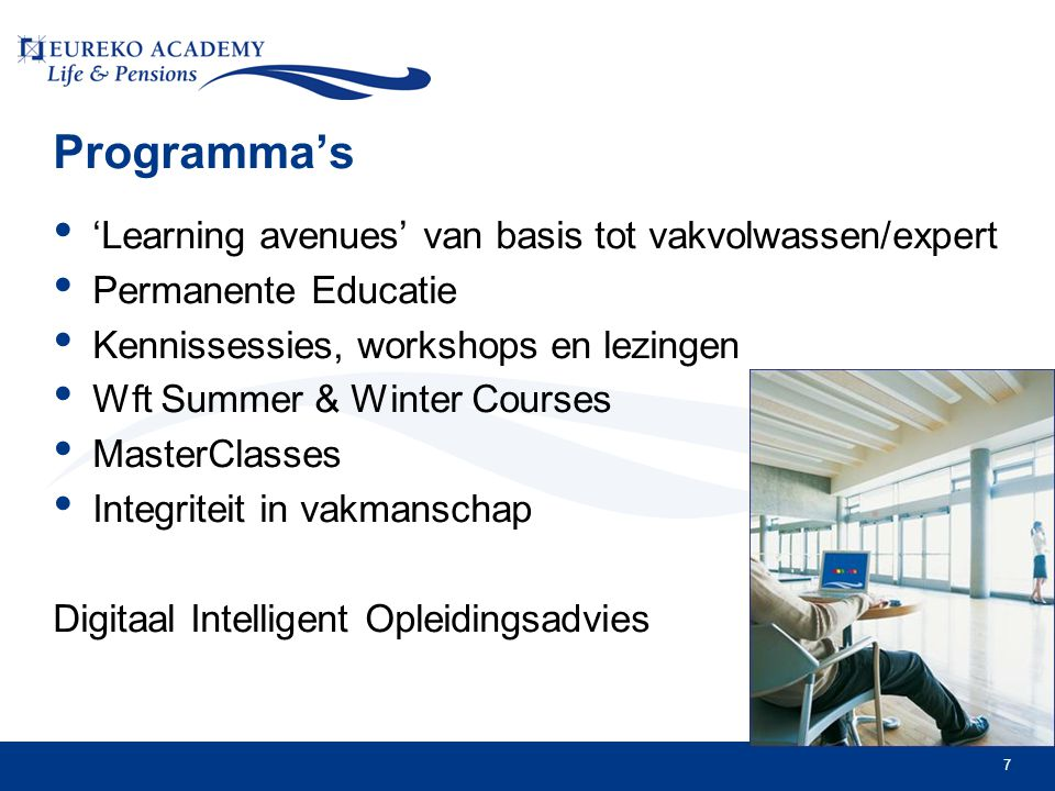7 Programma's • 'Learning avenues' van basis tot vakvolwassen/expert • Permanente Educatie • Kennissessies, workshops en lezingen • Wft Summer & Winter Courses • MasterClasses • Integriteit in vakmanschap Digitaal Intelligent Opleidingsadvies