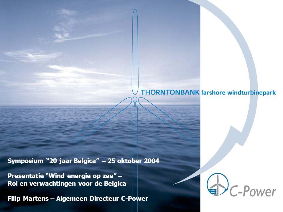 Symposium 20 jaar Belgica – 25 oktober 2004 Presentatie Wind energie op zee – Rol en verwachtingen voor de Belgica Filip Martens – Algemeen Directeur C-Power