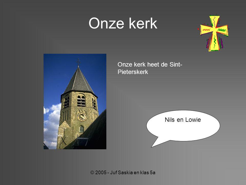 © 2005 - Juf Saskia en klas 5a Onze kerk Nils en Lowie Onze kerk heet de Sint- Pieterskerk