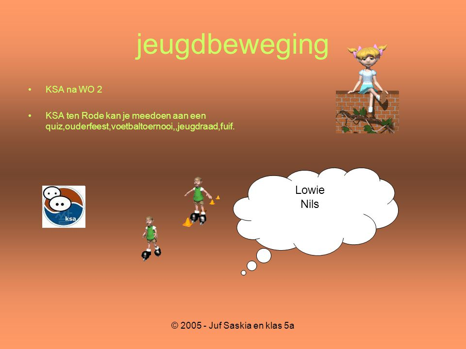 © 2005 - Juf Saskia en klas 5a jeugdbeweging •KSA na WO 2 •KSA ten Rode kan je meedoen aan een quiz,ouderfeest,voetbaltoernooi,,jeugdraad,fuif. Lowie
