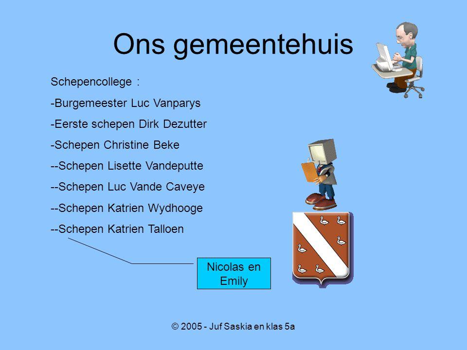 © 2005 - Juf Saskia en klas 5a Ons gemeentehuis Nicolas en Emily Schepencollege : -Burgemeester Luc Vanparys -Eerste schepen Dirk Dezutter -Schepen Ch