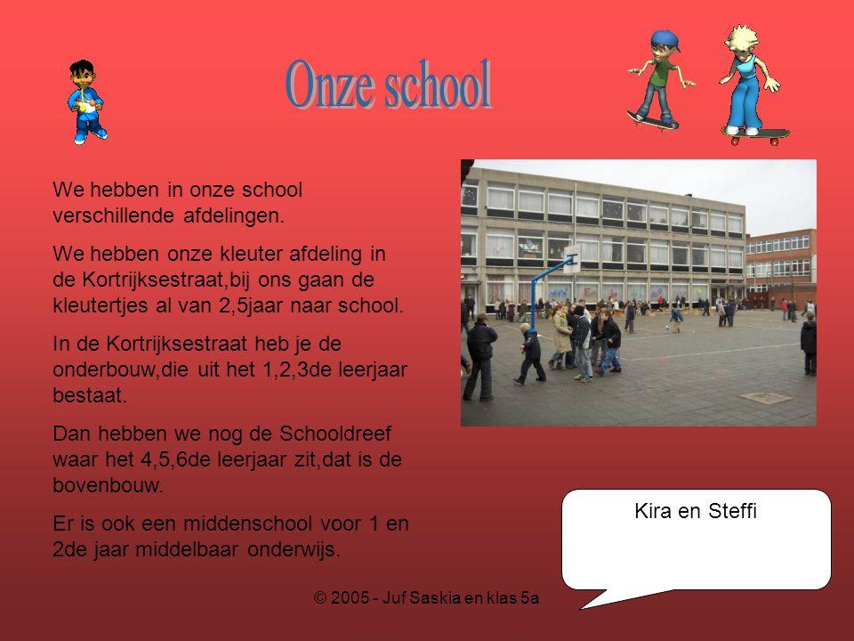 © 2005 - Juf Saskia en klas 5a Kira en Steffi We hebben in onze school verschillende afdelingen. We hebben onze kleuter afdeling in de Kortrijksestraa