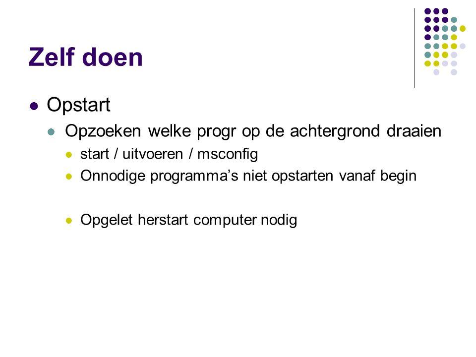 Zelf doen  Opstart  Opzoeken welke progr op de achtergrond draaien  start / uitvoeren / msconfig  Onnodige programma's niet opstarten vanaf begin