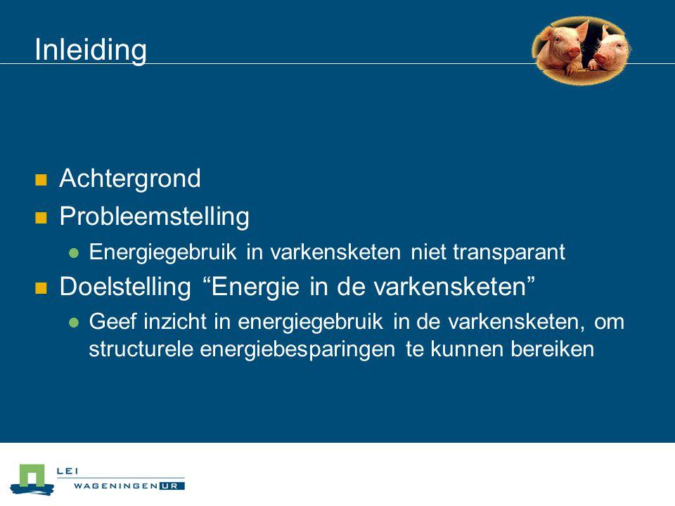 Inleiding AAchtergrond PProbleemstelling EEnergiegebruik in varkensketen niet transparant DDoelstelling Energie in de varkensketen GGeef inzicht in energiegebruik in de varkensketen, om structurele energiebesparingen te kunnen bereiken