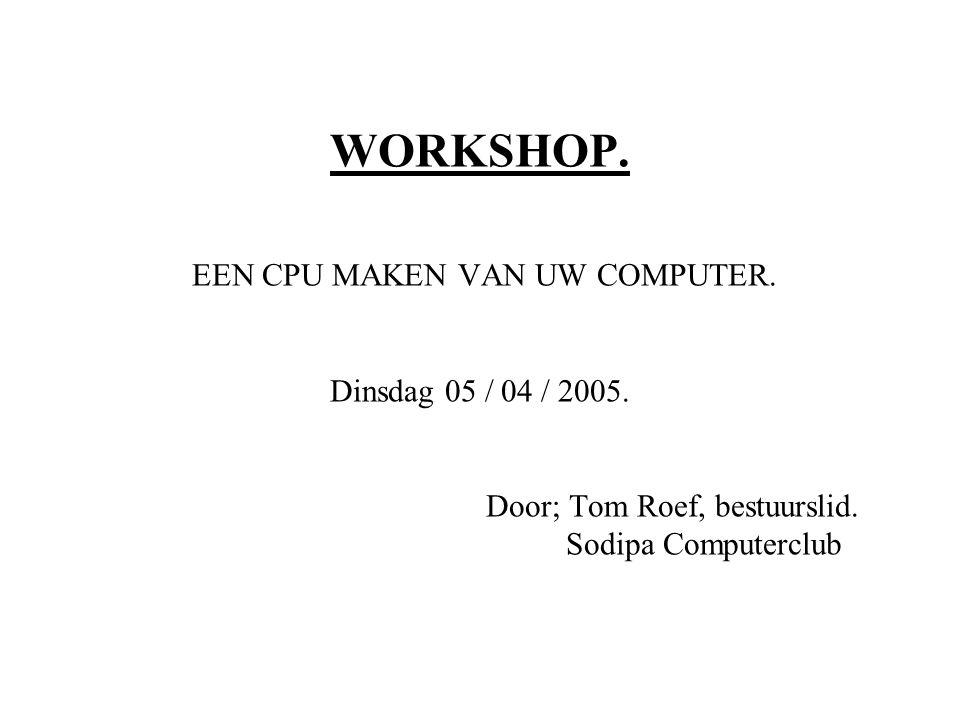 WORKSHOP. EEN CPU MAKEN VAN UW COMPUTER. Dinsdag 05 / 04 / 2005.