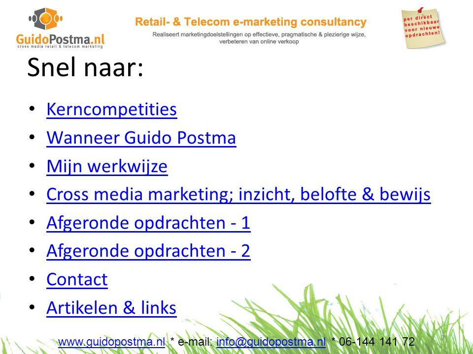 Snel naar: • Kerncompetities Kerncompetities • Wanneer Guido Postma Wanneer Guido Postma • Mijn werkwijze Mijn werkwijze • Cross media marketing; inzicht, belofte & bewijs Cross media marketing; inzicht, belofte & bewijs • Afgeronde opdrachten - 1 Afgeronde opdrachten - 1 • Afgeronde opdrachten - 2 Afgeronde opdrachten - 2 • Contact Contact • Artikelen & links Artikelen & links 2 www.guidopostma.nlwww.guidopostma.nl * e-mail: info@guidopostma.nl * 06-144 141 72info@guidopostma.nl