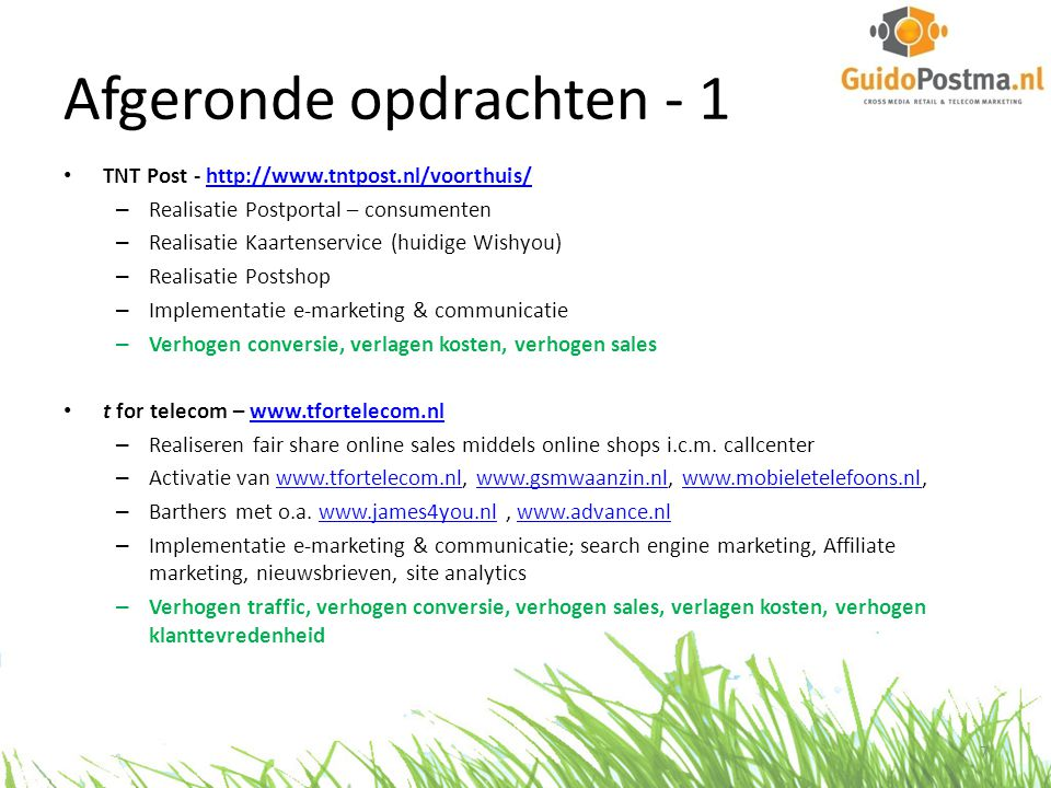 Afgeronde opdrachten - 2 • KPN Mobiel – www.kpn.comwww.kpn.com – Stimuleren online/offline verkoop middels directe / indirecte kanalen – Opzetten en uitvoeren distributie strategie, implementeren co-sales – Trademarketing activiteiten; jaarplannen, sales incentives, trainingen, mysteryshop programma, introductie nieuwe producten, inkoop hardware – Optimaliseren distributie, verhogen sales, verbeteren propositie, reduceren churn • Alice internet - www.alice.nlwww.alice.nl – Rebuild & redesign www.alice.nlwww.alice.nl – Creëren & implementeren meerjaren e-commerce strategie – Optimaliseren e-marketing activiteiten; e-mail marketing, affiliate marketing, search engine marketing, social media marketing, – Verhogen conversie, verhogen sales, reduceren churn, groei prospectbase • Identity Games – www.identitygames.nlwww.identitygames.nl – Opzetten e-commerce jaarplan – Creëren en implementeren webshop – Activeren zoekmachine marketing; zowel betaald (Adwords) als organic search – Implementeren e-mail marketing – Verhogen traffic, verhogen conversie, opzetten prospect base 8