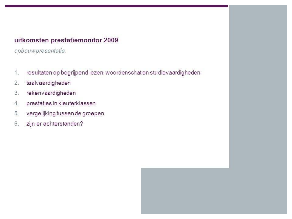 uitkomsten prestatiemonitor 2009 opbouw presentatie 1.resultaten op begrijpend lezen, woordenschat en studievaardigheden 2.taalvaardigheden 3.rekenvaardigheden 4.prestaties in kleuterklassen 5.vergelijking tussen de groepen 6.zijn er achterstanden