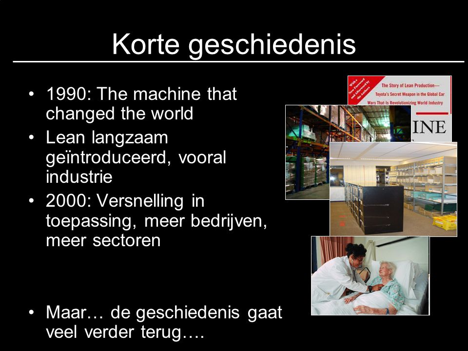 Korte geschiedenis •1990: The machine that changed the world •Lean langzaam geïntroduceerd, vooral industrie •2000: Versnelling in toepassing, meer be