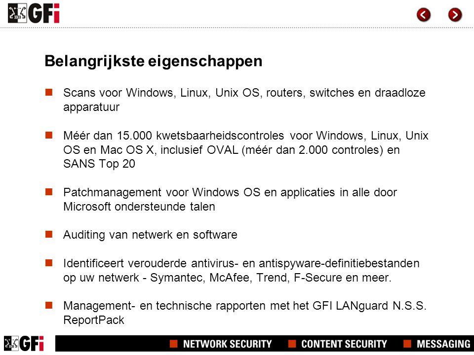 Belangrijkste eigenschappen  Scans voor Windows, Linux, Unix OS, routers, switches en draadloze apparatuur  Méér dan 15.000 kwetsbaarheidscontroles voor Windows, Linux, Unix OS en Mac OS X, inclusief OVAL (méér dan 2.000 controles) en SANS Top 20  Patchmanagement voor Windows OS en applicaties in alle door Microsoft ondersteunde talen  Auditing van netwerk en software  Identificeert verouderde antivirus- en antispyware-definitiebestanden op uw netwerk - Symantec, McAfee, Trend, F-Secure en meer.