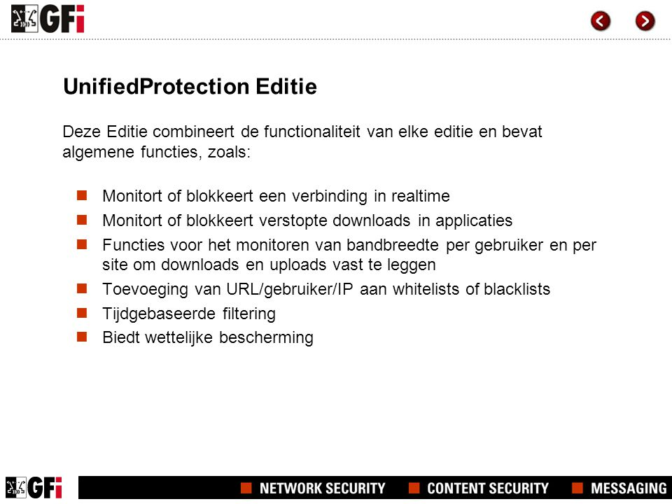 UnifiedProtection Editie Deze Editie combineert de functionaliteit van elke editie en bevat algemene functies, zoals:  Monitort of blokkeert een verbinding in realtime  Monitort of blokkeert verstopte downloads in applicaties  Functies voor het monitoren van bandbreedte per gebruiker en per site om downloads en uploads vast te leggen  Toevoeging van URL/gebruiker/IP aan whitelists of blacklists  Tijdgebaseerde filtering  Biedt wettelijke bescherming
