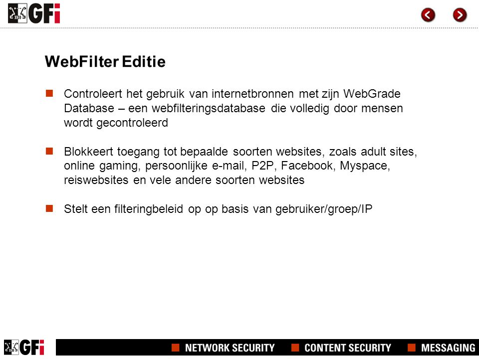 WebFilter Editie  Controleert het gebruik van internetbronnen met zijn WebGrade Database – een webfilteringsdatabase die volledig door mensen wordt gecontroleerd  Blokkeert toegang tot bepaalde soorten websites, zoals adult sites, online gaming, persoonlijke e-mail, P2P, Facebook, Myspace, reiswebsites en vele andere soorten websites  Stelt een filteringbeleid op op basis van gebruiker/groep/IP