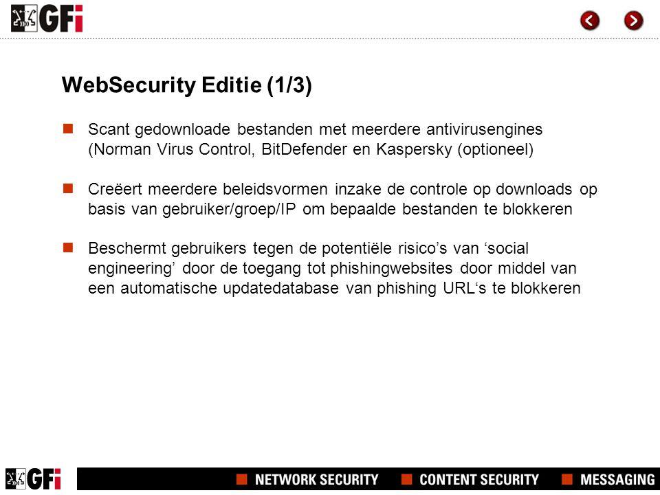 WebSecurity Editie (1/3)  Scant gedownloade bestanden met meerdere antivirusengines (Norman Virus Control, BitDefender en Kaspersky (optioneel)  Creëert meerdere beleidsvormen inzake de controle op downloads op basis van gebruiker/groep/IP om bepaalde bestanden te blokkeren  Beschermt gebruikers tegen de potentiële risico's van 'social engineering' door de toegang tot phishingwebsites door middel van een automatische updatedatabase van phishing URL's te blokkeren