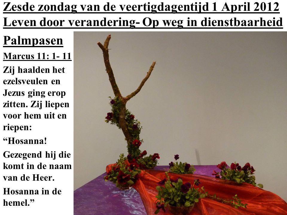 Zesde zondag van de veertigdagentijd 1 April 2012 Leven door verandering- Op weg in dienstbaarheid Palmpasen Marcus 11: 1- 11 Zij haalden het ezelsveulen en Jezus ging erop zitten.